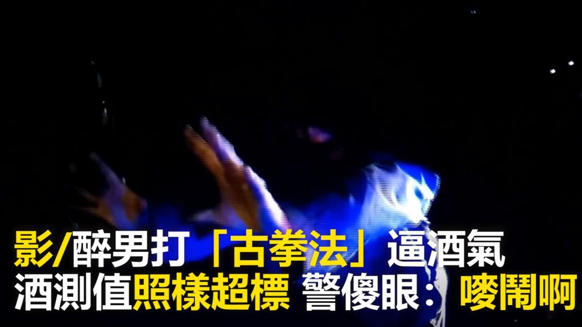 【影片】酒駕打「古拳法」逼出酒氣 酒測值照樣超標 警無奈:嘜鬧啊